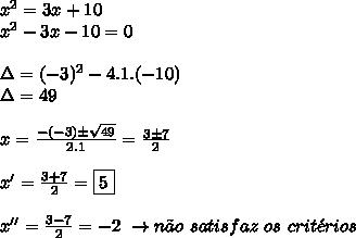 x^{2}  = 3x + 10 \\  x^{2}  - 3x - 10 = 0 \\  \\ \Delta = (-3)^2 - 4.1.(-10) \\  \Delta = 49 \\  \\ x =  \frac{-(-3) \pm  \sqrt{49} }{2.1}=  \frac{3 \pm 7}{2} \\  \\ x' =    \frac{3 + 7}{2} = \boxed{5}\\  \\ x'' =  \frac{3 - 7}{2} = -2\ \to n\~ao \ satisfaz \  os \ crit\'erios