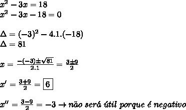 x^{2} - 3x = 18  \\   x^{2} -3x - 18 = 0 \\  \\ \Delta = (-3)^2 - 4.1.(-18) \\ \Delta = 81 \\  \\ x =  \frac{-(-3) \pm  \sqrt{81} }{2.1} =  \frac{3 \pm 9}{2} \\  \\ x' =  \frac{3+9}{2} =\boxed{ 6 }\\  \\ x'' =  \frac{3 - 9}{2} = -3 \to n\~ao \ ser\'a \ \'util \ porque \  \'e    \ negativo