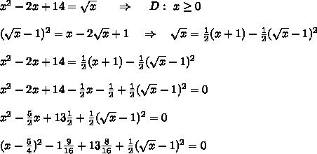 x^{2} -2x+14= \sqrt{x} \ \ \ \ \ \Rightarrow\ \ \ \ D:\ x \geq  0\\\\ (\sqrt{x} -1)^2=x-2 \sqrt{x} +1\ \ \ \Rightarrow\ \ \  \sqrt{x} = \frac{1}{2} (x+1)- \frac{1}{2} (\sqrt{x} -1)^2\\\\x^2-2x+14=\frac{1}{2} (x+1)- \frac{1}{2} (\sqrt{x} -1)^2\\\\x^2-2x+14-\frac{1}{2} x- \frac{1}{2} + \frac{1}{2} (\sqrt{x} -1)^2=0\\\\x^2- \frac{5}{2} x+13 \frac{1}{2} + \frac{1}{2} (\sqrt{x} -1)^2=0\\\\(x- \frac{5}{4} )^2- 1\frac{9}{16} +13 \frac{8}{16} + \frac{1}{2} (\sqrt{x} -1)^2=0\\\\