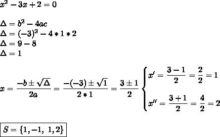 x^{2} -3x+2=0\\\\\Delta=b^2-4ac\\\Delta=(-3)^2-4*1*2\\\Delta=9-8\\\Delta=1\\\\x= \dfrac{-b\pm \sqrt{\Delta} }{2a}= \dfrac{-(-3)\pm \sqrt{1} }{2*1}= \dfrac{3\pm1}{2}\begin{cases}x'= \dfrac{3-1}{2}= \dfrac{2}{2}=1\\\\x''= \dfrac{3+1}{2}= \dfrac{4}{2}=2    \end{cases}\\\\\\\boxed{S=\{1,-1,~1,2\}}