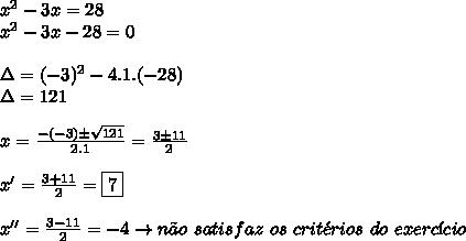 x^{2} -3x = 28 \\  x^{2} -3x - 28 = 0 \\  \\ \Delta = (-3)^2 - 4.1.(-28) \\ \Delta = 121 \\  \\ x =  \frac{-(-3) \pm  \sqrt{121} }{2.1} =  \frac{3 \pm 11}{2}  \\  \\ x' =  \frac{3 + 11}{2} = \boxed{7} \\  \\ x'' =  \frac{3-11}{2} = -4 \to n\~ao \ satisfaz \ os \ crit\'erios \ do \ exerc\'icio