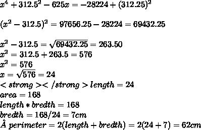 x^{4} +312.5 ^{2} -625x= -28224+(312.25)^{2}  \\  \\ ( x^{2} -312.5) ^{2}= 97656.25- 28224=69432.25 \\  \\   x^{2} -312.5= \sqrt{69432.25} =263.50 \\  x^{2} =312.5+263.5=576 \\  x^{2} =576 \\ x= \sqrt{576} =24 \\<strong> </strong>length=24 \\ area=168 \\ length*bredth=168\\ bredth=168/24=7 cm\\ perimeter=2(length+bredth)=2(24+7)=62 cm