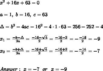 x^2+ 16x + 63=0 \\ \\a=1, \ b=16 , \ c=63 \\ \\ \Delta =b^2-4ac =16^2 -4\cdot1\cdot 63 = 256 -252 = 4 \\ \\x_{1}=\frac{-b-\Delta }{2a}=\frac{-16-\sqrt{4}}{2 }=\frac{-16-2}{2}=-\frac{-18}{2}=-9 \\ \\x_{2}=\frac{-b+\Delta }{2a}=\frac{-16+\sqrt{4}}{2 }=\frac{-16+2}{2}=-\frac{-14}{2}=-7 \\ \\ \\Answer : \ x= -7 \ \ or \ \ x= -9
