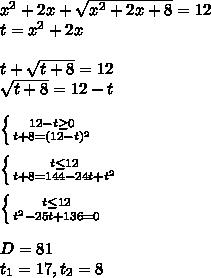 x^2+2x+\sqrt{x^2+2x+8}=12\\t=x^2+2x\\\\t+ \sqrt{t+8}=12 \\ \sqrt{t+8}=12-t\\\\ \left \{ {{12-t \geq 0} \atop {t+8=(12-t)^2}} \right. \\\\ \left \{ {{t \leq 12} \atop {t+8=144-24t+t^2}} \right. \\\\ \left \{ {{t \leq 12} \atop {t^2-25t+136=0}} \right.  \\\\D=81\\t_{1}=17, t_{2}=8