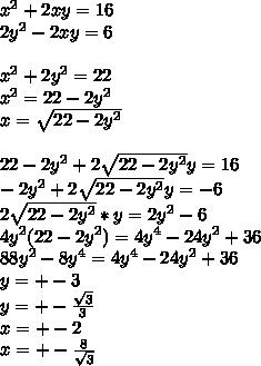 x^2+2xy=16\\2y^2-2xy=6\\\\x^2+2y^2=22\\x^2=22-2y^2\\x=\sqrt{22-2y^2}\\\\22-2y^2+2\sqrt{22-2y^2}y=16\\ -2y^2+2\sqrt{22-2y^2}y=-6\\2\sqrt{22-2y^2}*y=2y^2-6\\4y^2(22-2y^2)=4y^4-24y^2+36\\88y^2-8y^4=4y^4-24y^2+36\\y=+-3\\y=+-\frac{\sqrt{3}}{3}\\x=+-2\\x=+-\frac{8}{\sqrt{3}}