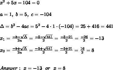 x^2+5x-104=0\\ \\a=1, \ b=5 , \ c= -104 \\ \\ \Delta =b^2-4ac = 5^2 -4\cdot1\cdot (-104) = 25 + 416=441\\ \\x_{1}=\frac{-b-\sqrt{\Delta} }{2a}=\frac{-5-\sqrt{441}}{2 }=\frac{ -5-21}{2}= \frac{-26}{2}=-13 \\ \\x_{2}=\frac{-b+\sqrt{\Delta} }{2a}= \frac{-5+\sqrt{441}}{2 }=\frac{ -5+21}{2}= \frac{16}{2}=8\\ \\ \\ Answer : \ x= -13 \ \ or \ \ x= 8