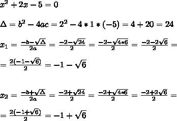 x^2 + 2x -  5 = 0\\ \\ \Delta = b^{2}-4ac  =2^{2}-4*1*(-5)=  4+20 =24 \\ \\x_{1}=\frac{-b-\sqrt{\Delta }}{2a} =\frac{-2- \sqrt{24}}{2}=\frac{-2- \sqrt{4*6}}{2}= \frac{-2-2\sqrt{6}}{2}=\\ \\ =\frac{2(-1- \sqrt{6})}{2}=-1- \sqrt{6} \\ \\ \\x_{2}=\frac{-b+\sqrt{\Delta }}{2a} =\frac{-2+ \sqrt{24}}{2}=\frac{-2+ \sqrt{4*6}}{2}= \frac{-2+2\sqrt{6}}{2}=\\ \\ =\frac{2(-1+\sqrt{6})}{2}=-1+\sqrt{6}