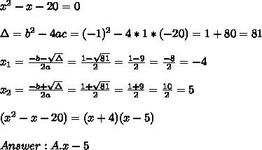 x^2 - x - 20 =0\\ \\\Delta = b^{2}-4ac =  (-1)^{2}-4*1* (-20)=1+80=81  \\ \\x_{1}=\frac{-b-\sqrt{\Delta }}{2a} =\frac{1- \sqrt{81}}{2}=\frac{1-9}{2}= \frac{-8}{2}=-4\\ \\x_{2}=\frac{-b+\sqrt{\Delta }}{2a} =\frac{1+ \sqrt{81}}{2}=\frac{1+9}{2}= \frac{10}{2}=5\\ \\(x^2-x-20)=(x+4)(x-5)\\ \\Answer  : A. x - 5