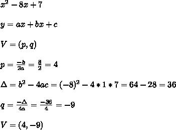 x^2 -8x + 7 \\ \\y=ax+bx+c\\ \\ V=(p,q)\\ \\p=\frac{-b}{2a}=\frac{8}{2}=4\\ \\\Delta =b^2-4ac=(-8)^2-4*1*7=64-28=36 \\ \\ q=\frac{-\Delta }{4a}=\frac{-36}{4}=-9\\ \\V=(4,-9)