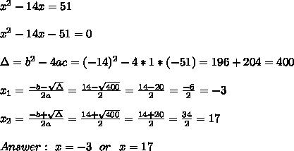 x^2-14x=51 \\ \\ x^2-14x-51 =0 \\ \\\Delta = b^{2}-4ac = (-14)^{2}-4*1* (-51)= 196+204=400   \\ \\x_{1}=\frac{-b-\sqrt{\Delta }}{2a} =\frac{14- \sqrt{400}}{2}=\frac{14-20}{2}= \frac{-6}{2}= -3\\ \\x_{2}=\frac{-b+\sqrt{\Delta }}{2a} =\frac{14+\sqrt{400}}{2}=\frac{14+20}{2}= \frac{34}{2}= 17\\ \\Answer : \ x= -3 \ \ or \ \ x= 17