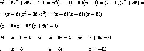 x^3-6x^2+36x-216=x^2(x-6)+36(x-6)=(x-6)(x^2+36)=\\\\=(x-6)[x^2-36\cdot i^2)=(x-6)(x-6i)(x+6i)\\\\(x-6)(x-6i)(x+6i)=0\\\\\Leftrightarrow\ \ \ x-6=0\ \ \ \ or\ \ \ \ x-6i=0\ \ \ \ or\ \ \ \ x+6i=0\\\\.\ \ \ \ \ \ x=6\ \ \ \ \ \ \ \ \ \ \ \ \ \ \ \ x=6i\ \ \ \ \ \ \ \ \ \ \ \ \ \ \ \ x=-6i