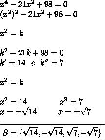 x^4-21x^2+98=0\\(x^2)^2-21x^2+98=0\\\\x^2=k\\\\k^2-21k+98=0\\k'=14~~e~~k''=7\\\\ x^{2} =k\\\\ x^{2} =14~~~~~~~~~~~~ x^{2} =7\\x=\pm\sqrt{14}~~~~~~~~x=\pm \sqrt{7}\\\\\boxed{S=\{ \sqrt{14},- \sqrt{14}, \sqrt{7},- \sqrt{7} \}}