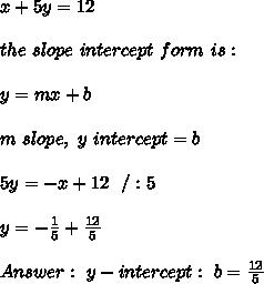 x + 5y = 12 \\ \\the \ slope \ intercept \ form \ is : \\ \\ y= mx +b \\ \\ m \ slope , \ y \ intercept = b \\ \\5y=-x+12 \ \ /:5 \\\\y=-\frac{1}{5}+\frac{12}{5}\\\\Answer: \ y-intercept: \  b=\frac{12}{5}