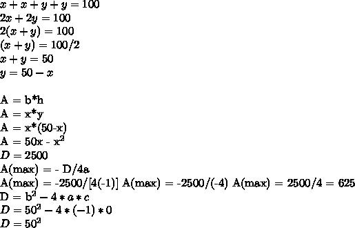 x +x +y+y = 100  \\   2x+2y  = 100 \\    2(x+y) = 100   \\ (x+y) = 100/2  \\ x+y = 50 \\ y = 50-x  \\ A = b*h \\ A = x*y \\ A = x*(50-x)  \\ A = 50x -  x^{2}   \\ D = 2500 A(max) = - D/4a  \\ A(max) = -2500/[4(-1)]A(max) = -2500/(-4) A(max) = 2500/4 = 625D = b^2 -4*a*c \\ D = 50^2 - 4*(-1)*0 \\ D = 50^2