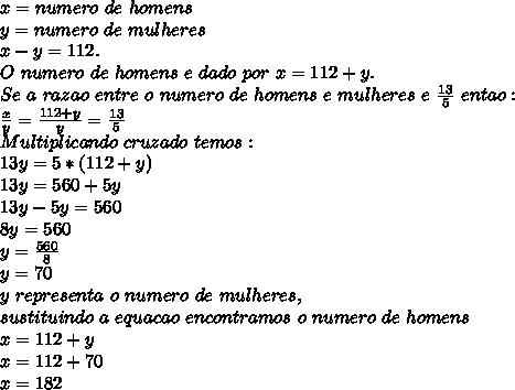 x = numero\ de\ homens \\ y = numero\ de\ mulheres \\ x-y=112.\\ O\ numero\ de\ homens\ e\ dado\ por\ x=112+y.\\ Se\ a\ razao\ entre\ o\ numero\ de\ homens\ e\ mulheres\ e\ \frac{13}{5} \ entao:\\ \frac{x}{y}=\frac{112+y}{y}=\frac{13}{5}\\ Multiplicando\ cruzado\ temos:\\ 13y=5*(112+y)\\ 13y=560+5y\\ 13y-5y=560\\ 8y=560\\ y=\frac{560}{8}\\ y=70 \\ y\ representa\ o\ numero\ de\ mulheres,\\ sustituindo\ a\ equacao\ encontramos\ o\ numero\ de\ homens \\x=112+y \\x=112+70 \\x=182