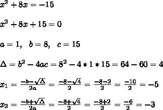 x ^2+8x= -15\\ \\ x ^2+8x+15 =0\\ \\a=1, \ \ b=8, \ \ c=15 \\ \\\Delta = b^{2}-4ac = 8^{2}-4*1*15=64-60=4 \\ \\x_{1}=\frac{-b-\sqrt{\Delta }}{2a} =\frac{-8- \sqrt{4}}{2}=\frac{-8-2}{2}= \frac{-10}{2}=-5 \\ \\x_{2}=\frac{-b+\sqrt{\Delta }}{2a} =\frac{-8+ \sqrt{4}}{2}=\frac{-8+2}{2}= \frac{-6}{2}=-3