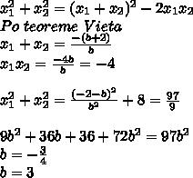 x_{1}^2+x_{2}^2=(x_{1}+x_{2})^2-2x_{1}x_{2} Po teoreme Vieta x_{1}+x_{2}=frac{-(b+2)}{b} x_{1}x_{2}=frac{-4b}{b}=-4x_{1}^2+x_{2}^2=frac{(-2-b)^2}{b^2}+8=frac{97}{9} 9b^2+36b+36+72b^2=97b^2 b=-frac{3}{4} b=3