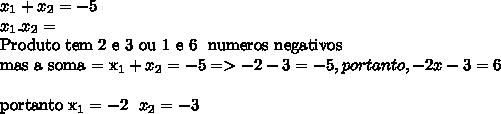 x_{1} + x_{2} =-5 \\  x_{1} . x_{2} =\6 Produto\ tem\ 2 e 3 ou 1 e 6 \tbm\ numeros\ negativos \\ mas a soma =  x_{1} + x_{2} =-5  => -2 -3 = -5 , portanto , -2 x -3 = 6 \\portanto x_{1} = -2 \ \ x_{2} =-3