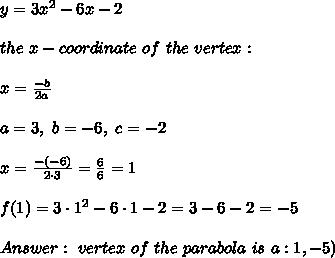 y= 3x^2 - 6x -2 \\ \\ the \  x-coordinate \ of  \ the  \ vertex : \\ \\x=\frac{-b}{2a}\\ \\a=3, \ b = -6 , \ c = -2 \\ \\x= \frac{-(-6)}{2\cdot 3} =\frac{6}{6} = 1 \\ \\ f(1)=3\cdot  1^2 - 6\cdot 1 -2   = 3-6-2 = -5 \\ \\ Answer:\ vertex \ of \ the \ parabola \  is \  a \point   : \(1,-5)
