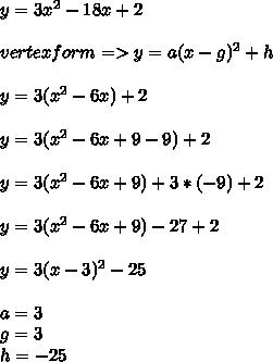 y=3x^2-18x+2 \\ \\vertex form => y = a(x-g)^2 + h   \\ \\ y = 3(x^2-6x)+2 \\ \\ y=3(x^2-6x+9-9)+2\\ \\y=3(x^2-6x+9)+3*(-9)+2\\ \\y=3(x^2-6x+9)-27+2\\ \\y=3(x-3)^2-25 \\ \\a=3\\g= 3 \\ h=-25