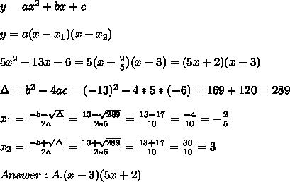 y=ax^2 + bx + c \\ \\y=a(x-x_{1})(x-x_{2})\\ \\ 5x^2 - 13x -6 = 5(x+\frac{2}{5})(x-3) =(5x+2)(x-3) \\ \\ \Delta = b^{2}-4ac =  (-13)^{2}-4*5*(-6)=169+120=289 \\ \\x_{1}=\frac{-b-\sqrt{\Delta }}{2a} =\frac{13- \sqrt{289}}{2*5}=\frac{13-17}{10}=\frac{-4}{10}= -\frac{2}{5} \\ \\x_{2}=\frac{-b+\sqrt{\Delta }}{2a} =\frac{13+\sqrt{289}}{2*5}=\frac{13+17}{10}=\frac{30}{10}= 3 \\ \\ Answer : A.(x-3)(5x+2)