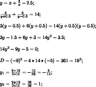 y=x+\frac{3}{x}-2.5;\\\\ \frac{3}{y+0.5}+\frac{6}{y-0.5}=14;\\\\ 3(y-0.5)+6(y+0.5)=14(y+0.5)(y-0.5);\\\\ 3y-1.5+6y+3=14y^2-3.5;\\\\\ 14y^2-9y-5=0;\\\\D=(-9)^2-4*14*(-5)=361=19^2;\\\\ y_1=\frac{9-19}{2*14}=-\frac{10}{28}=-\frac{5}{14};\\\\ y_2=\frac{9+19}{2*14}=\frac{28}{28}=1;\\\\