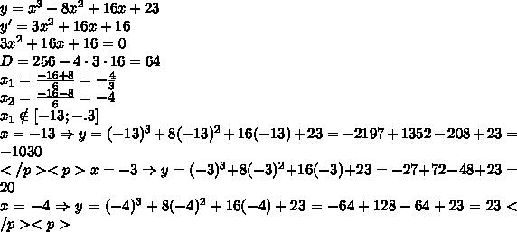 y=x^3+8x^2+16x+23\\y'=3x^2+16x+16\\3x^2+16x+16=0\\D=256-4\cdot3\cdot16=64\\x_1=\frac{-16+8}6=-\frac43\\x_2=\frac{-16-8}6=-4\\x_1\notin[-13;-.3]\\x=-13\Rightarrow y=(-13)^3+8(-13)^2+16(-13)+23=-2197+1352-208+23=-1030\\</p><p>x=-3\Rightarrow y=(-3)^3+8(-3)^2+16(-3)+23=-27+72-48+23=20\\x=-4\Rightarrow y=(-4)^3+8(-4)^2+16(-4)+23=-64+128-64+23=23</p><p>