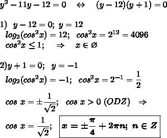 y^2 - 11y -12 = 0~~~\Leftrightarrow~~~ (y-12)(y+1)=0\\ \\ 1)~~y-12 = 0;~y=12\\ ~~~log_2(cos^2x)=12; ~~cos^2x=2^{12}=4096\\ ~~~cos^2x\leq 1;~~~\Rightarrow~~~x \in \varnothing\\ \\ 2) y+1 =0;~~y=-1\\ ~~~log_2(cos^2x)=-1; ~~cos^2x=2^{-1}=\dfrac{1}{2}\\ \\ ~~~cos~x=\pm \dfrac {1}{\sqrt{2} };~~cos~x>0~(ODZ) ~~\Rightarrow\\ \\ ~~~cos~x= \dfrac {1}{\sqrt{2} };~~\boxed{\boldsymbol {x=\pm \dfrac{\pi}{4}+2\pi n; ~n\in Z}}