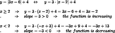 y = |3x - 6| + 4\ \ \ \Leftrightarrow\ \ \ \ y =3\cdot |x - 2| + 4\\x \geq 2\ \ \ \Rightarrow\ \ \ y=3\cdot(x-2)+4=3x-6+4=3x-2\.\ \ \ \ \ \ \ \ \ \Rightarrow\ \ \ slope=3>0\ \ \ \Rightarrow\ \ \ the\ function\ is\ increasing \\x<2\ \ \ \Rightarrow\ \ \ y=3\cdot(-x+3)+4=-3x+9+4=-3x+13\.\ \ \ \ \ \ \ \ \ \Rightarrow\ \ \ slope=-3<0\ \ \ \Rightarrow\ \ \ the\ function\ is\ decreasing
