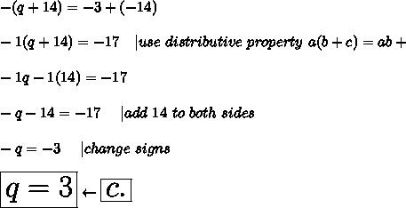 -(q+14)=-3+(-14)\\\\-1(q+14)=-17\ \ \ |use\ distributive\ property\ a(b+c)=ab+\\\\-1q-1(14)=-17\\\\-q-14=-17\ \ \ \ |add\ 14\ to\ both\ sides\\\\-q=-3\ \ \ \ |change\ signs\\\\\huge\boxed{q=3}\leftarrow\boxed{c.}