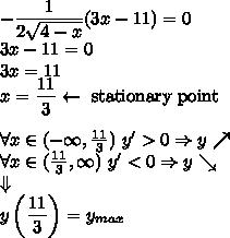 -\dfrac{1}{2\sqrt{4-x}}(3x-11)=0\\3x-11=0\\3x=11\\x=\dfrac{11}{3}\leftarrow \text{ stationary point}\\\\\forall x\in(-\infty,\frac{11}{3})\ y'>0\Rightarrow y\nearrow\\\forall x\in(\frac{11}{3},\infty)\ y'<0\Rightarrow y\searrow\\\Downarrow\\y\left(\dfrac{11}{3}\right)=y_{max}