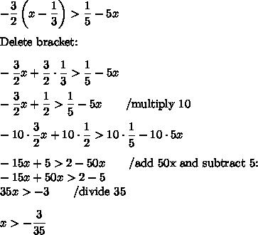 -\dfrac{3}{2}\left(x-\dfrac{1}{3}\right)>\dfrac{1}{5}-5x \\ \\ \hbox{Delete bracket:} \\ \\ -\dfrac{3}{2}x + \dfrac{3}{2} \cdot \dfrac{1}{3} > \dfrac{1}{5}-5x \\ \\ -\dfrac{3}{2}x+\dfrac{1}{2}>\dfrac{1}{5}-5x \qquad /\hbox{multiply 10} \\ \\ -10 \cdot \dfrac{3}{2}x+10 \cdot \dfrac{1}{2} > 10 \cdot \dfrac{1}{5} - 10 \cdot 5x \\ \\ -15x+5>2-50x \qquad /\hbox{add 50x and subtract 5:} \\ -15x+50x>2-5 \\ 35x>-3 \qquad /\hbox{divide 35} \\ \\ x>-\dfrac{3}{35}
