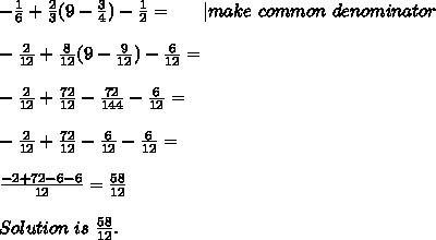 -\frac{1}{6}+\frac{2}{3}(9-\frac{3}{4})-\frac{1}{2}=\ \ \ \ \ | make\ common\ denominator\\\\-\frac{2}{12}+\frac{8}{12}(9-\frac{9}{12})-\frac{6}{12}=\\\\-\frac{2}{12}+\frac{72}{12}-\frac{72}{144}-\frac{6}{12}=\\\\-\frac{2}{12}+\frac{72}{12}-\frac{6}{12}-\frac{6}{12}=\\\\\frac{-2+72-6-6}{12}=\frac{58}{12}\\\\ Solution\ is\ \frac{58}{12}.