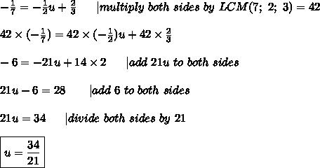 -\frac{1}{7}=-\frac{1}{2}u+\frac{2}{3}\ \ \ \ \ |multiply\ both\ sides\ by\ LCM(7;\ 2;\ 3)=42\\42\times(-\frac{1}{7})=42\times(-\frac{1}{2})u+42\times\frac{2}{3}\\-6=-21u+14\times2\ \ \ \ \ |add\ 21u\ to\ both\ sides\\21u-6=28\ \ \ \ \ \ |add\ 6\ to\ both\ sides\\21u=34\ \ \ \ \ |divide\ both\ sides\ by\ 21\\\boxed{u=\frac{34}{21}}