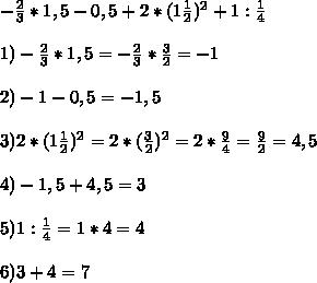 -\frac{2}{3}*1,5-0,5+2*(1\frac{1}{2})^2+1:\frac{1}{4} \\ \\ 1) -\frac{2}{3}*1,5=-\frac{2}{3}* \frac{3}{2} =-1 \\ \\ 2) -1-0,5=-1,5 \\ \\ 3) 2*(1\frac{1}{2})^2=2*(\frac{3}{2})^2=2*\frac{9}{4}=\frac{9}{2}=4,5 \\ \\ 4) -1,5+4,5=3 \\ \\ 5) 1:\frac{1}{4}=1*4=4 \\ \\ 6) 3+4=7