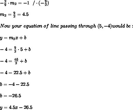 -\frac{2}{9} \cdot m_{2}=-1 \ \ / \cdot (-\frac{9}{2}) \\ \\ m_{2}=\frac{9}{2}=4.5\\\\Now \ your \ equation \ of \ line \ passing \ through \ (5,-4) would \ be: \\ \\ y=m_{2}x+b \\ \\-4=\frac{9}{ 2 } \cdot 5  + b \\ \\ -4= \frac{45 }{2}+b\\ \\-4=22.5+b \\ \\b=-4-22.5\\ \\b=-26.5 \\ \\ y = 4.5x - 26.5