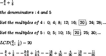 -\frac{3}{4}+\frac{1}{5}\\\\the\ denominators:4\ and\ 5\\\\list\ the\ multiples\ of\ 4:\ 0;\ 4;\ 8;\ 12;\ 16;\ \fbox{20};\ 24;\ 28;...\\\\list\ the\ multiples\ of\ 5:\ 0;\ 5;\ 10;\ 15;\ \fbox{20};\ 25;\ 30;...\\\\LCD(\frac{3}{4};\ \frac{1}{5})=20\\\\-\frac{3}{4}+\frac{1}{5}=-\frac{3\cdot5}{4\cdot5}+\frac{1\cdot4}{5\cdot4}=-\frac{15}{20}+\frac{4}{20}=\frac{4}{20}-\frac{15}{20}=-\frac{11}{20}