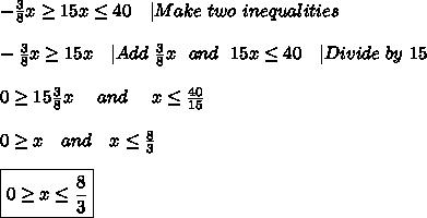 -\frac{3}{8}x \geq 15x \leq 40\ \ \ |Make\ two\ inequalities\\\\-\frac{3}{8}x \geq 15x\ \ \ |Add\ \frac{3}{8}x \ \ and\ \ 15x \leq 40\ \ \ |Divide\ by\ 15\\\\0 \geq 15\frac{3}{8}x\ \ \ \ and\ \ \ \ x \leq \frac{40}{15}\\\\0 \geq x \ \ \ and\ \ \ x \leq \frac{8}{3}\\\\\boxed{0 \geq x \leq \frac{8}{3}}