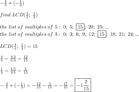 -\frac{4}{5}+(-\frac{1}{3})\\\\find\ LCD(\frac{4}{5};\ \frac{1}{3})\\\\the\ list\ of\ multiples\ of\ 5:\ 0;\ 5;\ \fbox{15};\ 20;\ 25;...\\the\ list\ of\ multiples\ of\ 3:\ 0;\ 3;\ 6;\ 9;\ 12;\ \fbox{15};\ 18;\ 21;\ 24;...\\\\LCD(\frac{4}{5};\ \frac{1}{3})=15\\\\\frac{4}{5}=\frac{4\cdot3}{5\cdot3}=\frac{12}{15}\\\\\frac{1}{3}=\frac{1\cdot5}{3\cdot5}=\frac{5}{15}\\\\-\frac{4}{5}+(-\frac{1}{3})=-\frac{12}{15}-\frac{5}{15}=-\frac{17}{15}=\boxed{-1\frac{2}{15}}