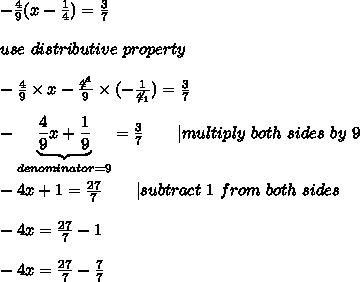 -\frac{4}{9}(x-\frac{1}{4})=\frac{3}{7}\\\\use\ distributive\ property\\\\-\frac{4}{9}\times x-\frac{\not4^1}{9}\times(-\frac{1}{\not4_1})=\frac{3}{7}\\\\-\underbrace{\frac{4}{9}x+\frac{1}{9}}_{denominator=9}=\frac{3}{7}\ \ \ \ \ \ |multiply\ both\ sides\ by\ 9\\\\-4x+1=\frac{27}{7}\ \ \ \ \ \ |subtract\ 1\ from\ both\ sides\\\\-4x=\frac{27}{7}-1\\\\-4x=\frac{27}{7}-\frac{7}{7}