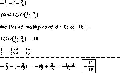 -\frac{7}{8}-(-\frac{3}{16})\\\\find\ LCD(\frac{7}{8};\frac{3}{16})\\\\the\ list\ of\ multiples\ of\ 8:\ 0;\ 8;\ \fbox{16};...\\\\LCD(\frac{7}{8};\frac{3}{16})=16\\\\\frac{7}{8}=\frac{7\times2}{8\times2}=\frac{14}{16}\\------------------------\\-\frac{7}{8}-(-\frac{3}{16})=-\frac{14}{16}+\frac{3}{16}=\frac{-14+3}{16}=\boxed{-\frac{11}{16}}