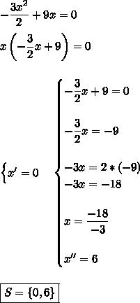 - \dfrac{3x^2}{2}+9x=0\\\\ x\left(- \dfrac{3}{2}x+9\right)=0\\\\\\\begin{cases}x'=0\end{cases}\begin{cases}- \dfrac{3}{2}x+9=0\\\\- \dfrac{3}{2}x=-9\\\\- 3x=2*(-9)\\-3x=-18\\\\x= \dfrac{-18}{-3}\\\\x''=6   \end{cases}\\\\\\\boxed{S=\{0,6\}}