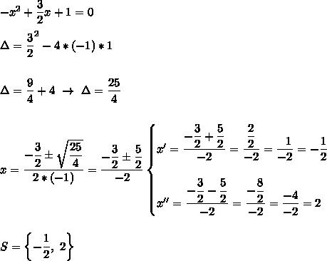 - x^{2} + \dfrac{3}{2}x+1=0\\\\\Delta= \dfrac{3}{2}^2-4*(-1)*1\\\\\\\Delta= \dfrac{9}{4}+4~\to~\Delta= \dfrac{25}{4}\\\\\\x= \dfrac{- \dfrac{3}{2}\pm \sqrt{ \dfrac{25}{4} }  }{2*(-1)}= \dfrac{ -\dfrac{3}{2}\pm \dfrac{5}{2}  }{-2}\begin{cases}x'= \dfrac{- \dfrac{3}{2}+ \dfrac{5}{2}  }{-2}= \dfrac{ \dfrac{2}{2} }{-2}= \dfrac{~~1}{-2}=-\dfrac{1}{2}\\\\x''= \dfrac{ -\dfrac{3}{2}- \dfrac{5}{2}  }{-2}= \dfrac{ -\dfrac{8}{2} }{-2}= \dfrac{-4}{-2}=2   \end{cases}\\\\\\S=\left\{-\dfrac{1}{2},~2\right\}