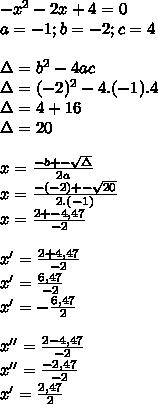 - x^{2} -2x+4=0 \\ a=-1;b=-2;c=4 \\  \\ \Delta= b^{2} -4ac \\ \Delta= (-2)^{2} -4.(-1).4 \\ \Delta=4+16 \\ \Delta=20 \\  \\ x= \frac{-b+- \sqrt{\Delta} }{2a}  \\ x= \frac{-(-2)+- \sqrt{20} }{2.(-1)}  \\ x=  \frac{2+-4,47}{-2} \\  \\ x'= \frac{2+4,47}{-2}  \\ x'= \frac{6,47}{-2}  \\ x'=- \frac{6,47}{2} \\  \\ x''= \frac{2-4,47}{-2}  \\ x''= \frac{-2,47}{-2} \\ x'= \frac{2,47}{2}