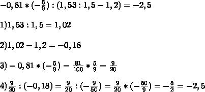 -0,81 * (- \ frac {5} {9}) :( 1,53: 1,5-1,2) = - 2,5 \\ \\ 1) 1,53: 1,5 = 1 , 02 \\ \\ 2) 1,02-1,2 = -0,18 \\ \\ 3) -0,81 * (- \ frac {5} {9}) = \ frac {81} {100 } * \ frac {5} {9} = \ frac {9} {20} \\ \\ 4) \ frac {9} {20}: (- 0,18) = \ frac {9} {20}: (- \ frac {9} {50}) = \ frac {9} {20} * (- \ frac {50} {9}) = - \ frac {5} {2} = - 2,5