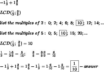-1\frac{1}{2}+1\frac{3}{5}\\\\LCD(\frac{1}{2};\frac{3}{5})\\\\list\ the\ multiples\ of\ 2:\ 0;\ 2;\ 4;\ 6;\ 8;\ \fbox{10};\ 12;\ 14;...\\\\list\ the\ multiples\ of\ 5:\ 0;\ 5;\ \fbox{10};\ 15;\ 20;...\\\\LCD(\frac{1}{2};\ \frac{3}{5})=10\\\\\frac{1}{2}=\frac{1\cdot5}{2\cdot5}=\frac{5}{10};\ \ \ \ \frac{3}{5}=\frac{3\cdot2}{5\cdot2}=\frac{6}{10}\\\\-1\frac{1}{2}+1\frac{3}{5}=1\frac{3}{5}-1\frac{1}{2}=1\frac{6}{10}-1\frac{5}{10}=\boxed{\frac{1}{10}}-answer