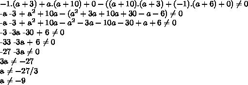 -1.(a+3) + a.(a+10) + 0 - ((a+10).(a+3)+(-1).(a+6)+0)  \neq   0-a -3 + a^2 + 10a - (a^2 + 3a + 10a +30 -a -6)  \neq  0-a -3 + a^2 + 10a -a^2 -3a -10a -30 + a + 6  \neq  0-3 -3a -30 + 6  \neq 0-33 -3a + 6 \neq   0-27 -3a  \neq 03a  \neq  -27a \neq -27/3a \neq -9