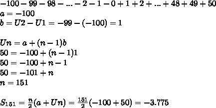 -100 - 99 - 98 - ... - 2 - 1 - 0 + 1 + 2 + ... + 48 + 49 + 50 \\ a=-100 \\ b=U2-U1=-99-(-100)=1 \\  \\ Un=a+(n-1)b \\ 50=-100+(n-1)1 \\ 50=-100+n-1 \\ 50=-101+n \\ n=151 \\ \\ S_1_5_1= \frac{n}{2}(a+Un)= \frac{151}{2}(-100+50)=-3.775