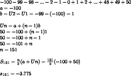 -100 - 99 - 98 - ... - 2 - 1 - 0 + 1 + 2 + ... + 48 + 49 + 50 \\ a=-100 \\ b=U2-U1=-99-(-100)=1 \\  \\ Un=a+(n-1)b \\ 50=-100+(n-1)1 \\ 50=-100+n-1 \\ 50=-101+n \\ n=151 \\ \\ S_1_5_1= \frac{n}{2}(a+Un)= \frac{151}{2}(-100+50) \\  \\ s_1_5_1=-3.775