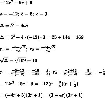 -12r^2+5r+3\\\\a=-12;\ b=5;\ c=3\\\\\Delta=b^2-4ac\\\\\Delta=5^2-4\cdot(-12)\cdot3=25+144=169\\\\r_1=\frac{-b-\sqrt\Delta}{2a};\ r_2=\frac{-b+\sqrt\Delta}{2a}\\\\\sqrt\Delta=\sqrt{169}=13\\\\r_1=\frac{-5-13}{2\cdot(-12)}=\frac{-18}{-24}=\frac{3}{4};\ r_2=\frac{-5+13}{2\cdot(-12)}=\frac{8}{-24}=-\frac{1}{3}\\\\-12r^2+5r+3=-12(r-\frac{3}{4})(r+\frac{1}{3})\\\\=(-4r+3)(3r+1)=(3-4r)(3r+1)